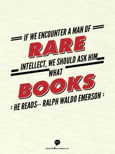 """""""If we encounter a man of rare intellect, we should ask him what books he reads""""     Ralph Waldo Emerson"""