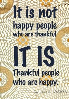 .It is not happy people who are thankful, it is thankful people who are happy