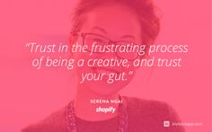 """""""Trust in the frustrating process of being a creative, and trust your gut."""" Serena Ngai Lead Designer on the Platform Team at Shopify http://blog.invisionapp.com/a-look-inside-design-at-shopify/"""