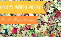 Holiday Weight Worry: It's Not Worth Your Brainspace (3 Tips to Ease Your Stress Over Holiday Weight Gain)