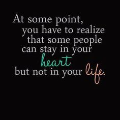 Some people can stay in your heart but not in your life.