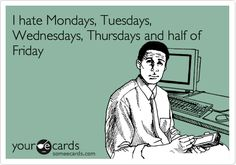 and sometimes Saturdays depending on the week ... oh, and the later half of Sundays