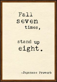 Ok, I love quotes but this quote really annoys me because you can't get up 8 times if you fall 7. You get up 7 times. You fall, get up, fall, get up, fall, get up, fall, get up, fall, get up, fall, get up, fall, get up. 7, 7. There's no falling and getting up, getting up. So there, had to get that out! :)  Do the math ... you must be standing(first), to fall.
