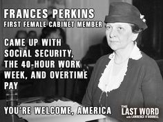 Frances Perkins, First Female Cabinet Member   Came up with Social Security, the 40-hour work week, and overtime pay.