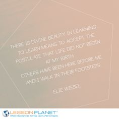 """There is divine beauty in learning... To learn means to accept the postulate that life did not begin at my birth. Others have been here before me, and I walk in their footsteps."" ~ Elie Wiesel #learning #quote"