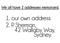 P. Sherman, 42 Wallaby Way, Sydney! You asked me where I'm going? OK, I'll tell you: P. Sherman, 42 Wallaby Way, Sydney! That's where I'm going!