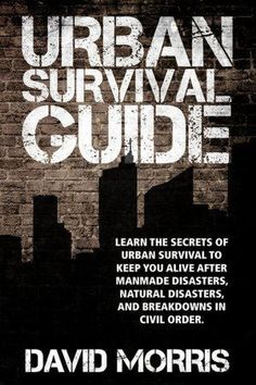 Urban Survival Guide: Learn The Secrets Of Urban Survival To Keep You Alive After Man-Made Disasters, Natural Disasters, and Breakdowns In Civil Order Book