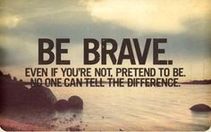 Be brave. Even if you're not, pretend to be. No one can tell the difference.