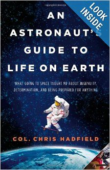 An Astronaut's Guide to Life on Earth: What Going to Space Taught Me About Ingenuity, Determination, and Being Prepared for Anything: Chris ...