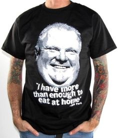 Rob Ford T-shirt - Mayor Rob Ford - I Have More Than Enough To Eat At Home - Funny - Toronto -