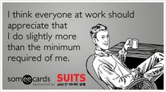 Funny USA Suits Ecard: I think everyone at work should appreciate that I do slightly more than the minimum required of me.