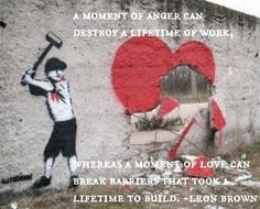 A moment of anger can destroy a lifetime of work, whereas a moment of love can break barriers that took a lifetime to build. -Leon Brown