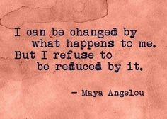 I can be changed by what happens to me. But I refuse to be reduced by it. ~Maya Angelou