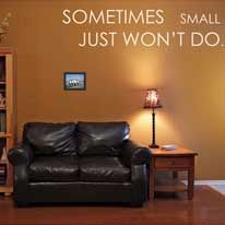 Sometimes small just won't do. Exactly.