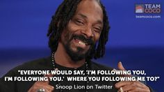 """Everyone would say, ""I'm following you, I'm following you."" Where you following me to?"" - Snoop Lion on Twitter"