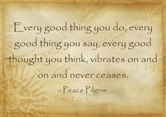 """""""Every good thing you do, every good thing you say, every good thought you think, vibrates on and on and never ceases."""" ~ Peace Pilgrim https://www.facebook.com/PeacePilgrimSteps"""