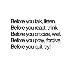 Before you talk, listen. Before you react, think. Before you criticize, wait. Before you pray, forgive. Before you quit, try!