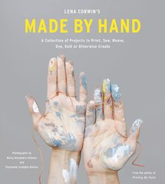 made by hand: a collection of projects to print, sew, weave, dye, knit or otherwise create • lena corwin