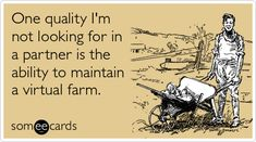 One quality I'm not looking for in a partner is the ability to maintain a virtual farm.