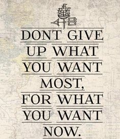 don't give up what you want most...