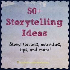 50+ Storytelling Ideas - story starters, activities, tips, and more!