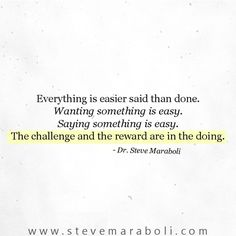 Everything is easier said than done. Wanting something is easy. Saying something is easy. The challenge and the reward are in the doing. - Steve Maraboli