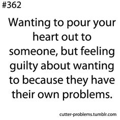 Wanting to pour your heart to someone, but feeling guilty about wanting to because they have their own problems.