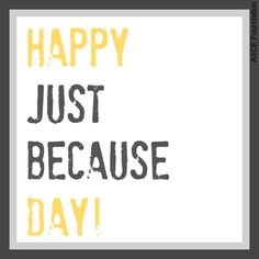 Happy Just Because Day! We love all our online friends!