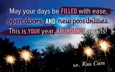 May your days be FILLED with ease, open doors, and new possibilities. This is YOUR year. ABUNDANCE awaits! -- Kris Carr