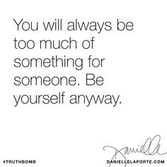 You will always be too much of something for someone. Be yourself anyway. Subscribe: DanielleLaPorte.com #Truthbomb #Words #Quotes