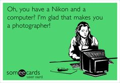 Oh, you have a Nikon and a computer? I'm glad that makes you a photographer!