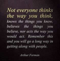 "Not everyone thinks the way you think - this does not necessarily make one way ""wrong"" and the other way ""right.""  #quote #Arthur_Forman #tolerance #myt"