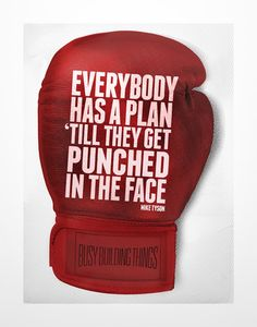 """Everybody has a plan 'till they get punched in the face."" - MIKE TYSON"