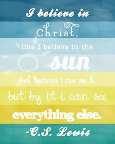I believe in Jesus Christ like I believe in the sun; not because I can see it, but because I can see everything else. -c.s. lewis