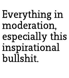 Everything in moderation; especially this inspirational bullshit.