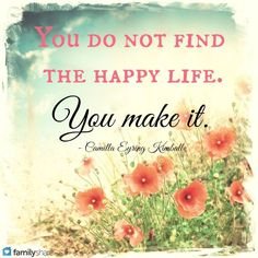 """LIKE and SHARE if you agree that """"You don't find the happy life. You make it!"""""""