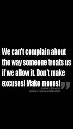 We can't complain about the way someone treats us if we allow it. Don't make excuses! Make moves!