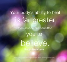 Your body's ability to heal is far greater than anyone has permitted you to believe.  Sending you abundant love, light and gratitude, Robyn Nola