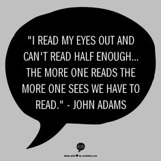 """""""I read my eyes out and can't read half enough... The more one reads the more one sees we have to read."""" - John Adams"""