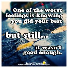 One of the worst feelings is knowing you did your best but still... it wasn't good enough.