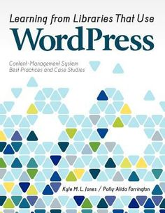 Learning from libraries that use WordPress : content-management system best practices and case studies / Kyle M.L. Jones and Polly-Alida Farrington.