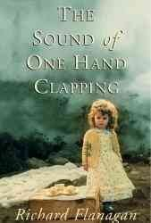 The Sound of One Hand Clapping by Richard Flanagan - Years after leaving the home where she had grown up with an alcoholic father and a mother who disappeared one day in the middle of a blizzard, Sonja Buloh returns to Tasmania to make peace with her tortured past.