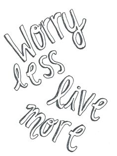 . . Worry less, live more . .