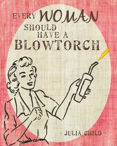 """""""Every woman should have a blowtorch."""" - Julia Child"""