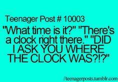 """what time is it?"" ""there's a clock right there"" ""did i ask you where the clock was?!?"""