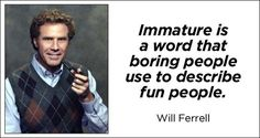 """How boring people describe fun people - Funny quote by Will Ferrell: """"Immature"""" is a word that boring people use to describe fun people."""
