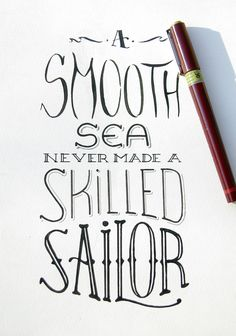 A smooth sea never made a skilled sailor… a ship in the harbor is safe, but that is not what ships are made for…