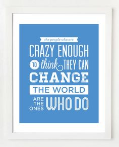 The people who are crazy enough to think they can change the world are the one who do
