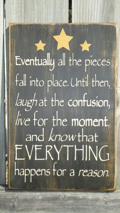 Eventually all the pieces fall into place. Until then, laugh at the confusion, live for the moment and know tht everythng happens for a reason.