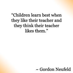 """Children learn best when they like their teacher and they think their teacher likes them."""
